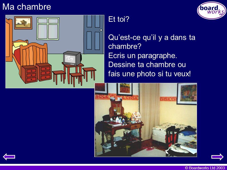 © Boardworks Ltd 2003 Ma chambre Et toi? Quest-ce quil y a dans ta chambre? Ecris un paragraphe. Dessine ta chambre ou fais une photo si tu veux!