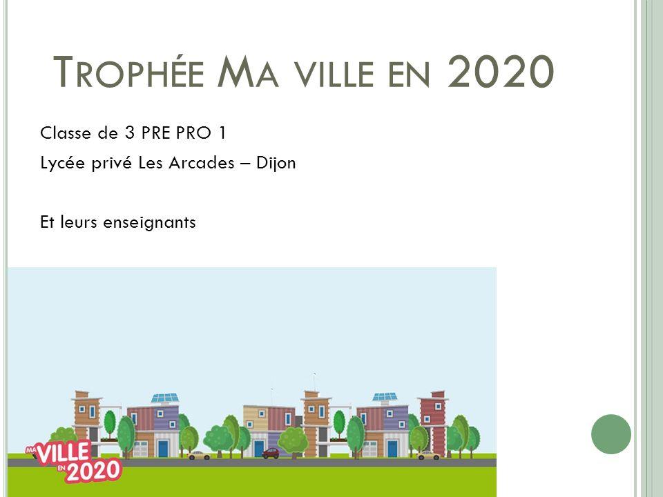 T ROPHÉE M A VILLE EN 2020 Classe de 3 PRE PRO 1 Lycée privé Les Arcades – Dijon Et leurs enseignants
