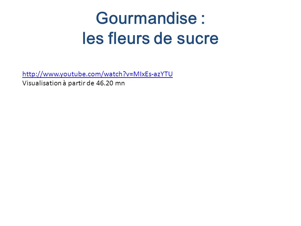 Gourmandise : les fleurs de sucre http://www.youtube.com/watch?v=MIxEs-azYTU Visualisation à partir de 46.20 mn