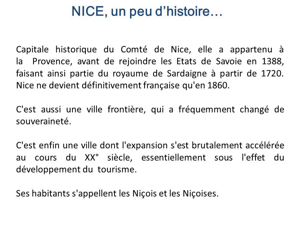 NICE, un peu dhistoire… Capitale historique du Comté de Nice, elle a appartenu à la Provence, avant de rejoindre les Etats de Savoie en 1388, faisant