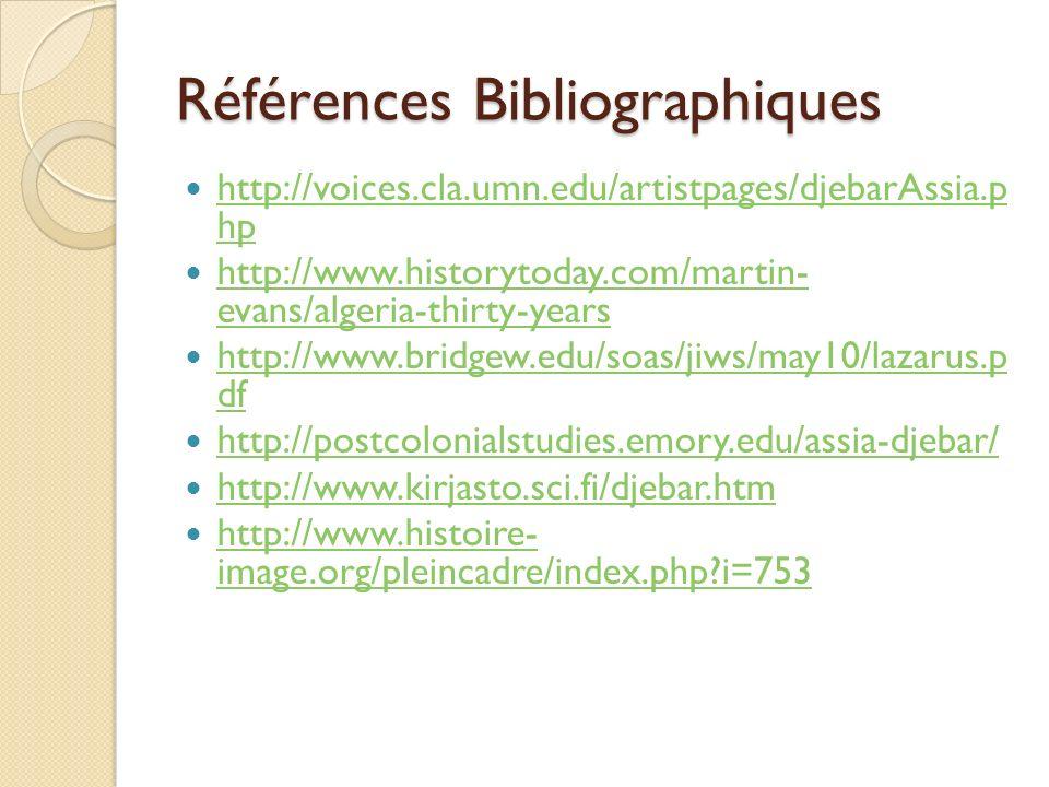 Références Bibliographiques http://voices.cla.umn.edu/artistpages/djebarAssia.p hp http://voices.cla.umn.edu/artistpages/djebarAssia.p hp http://www.h