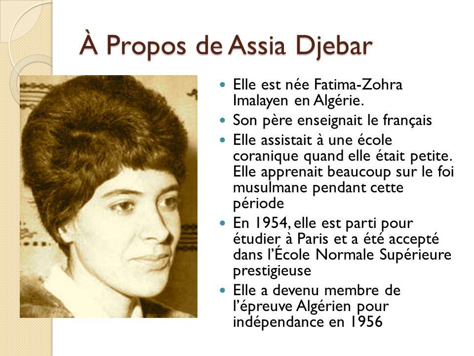 À Propos de Assia Djebar Elle est née Fatima-Zohra Imalayen en Algérie. Son père enseignait le français Elle assistait à une école coranique quand ell
