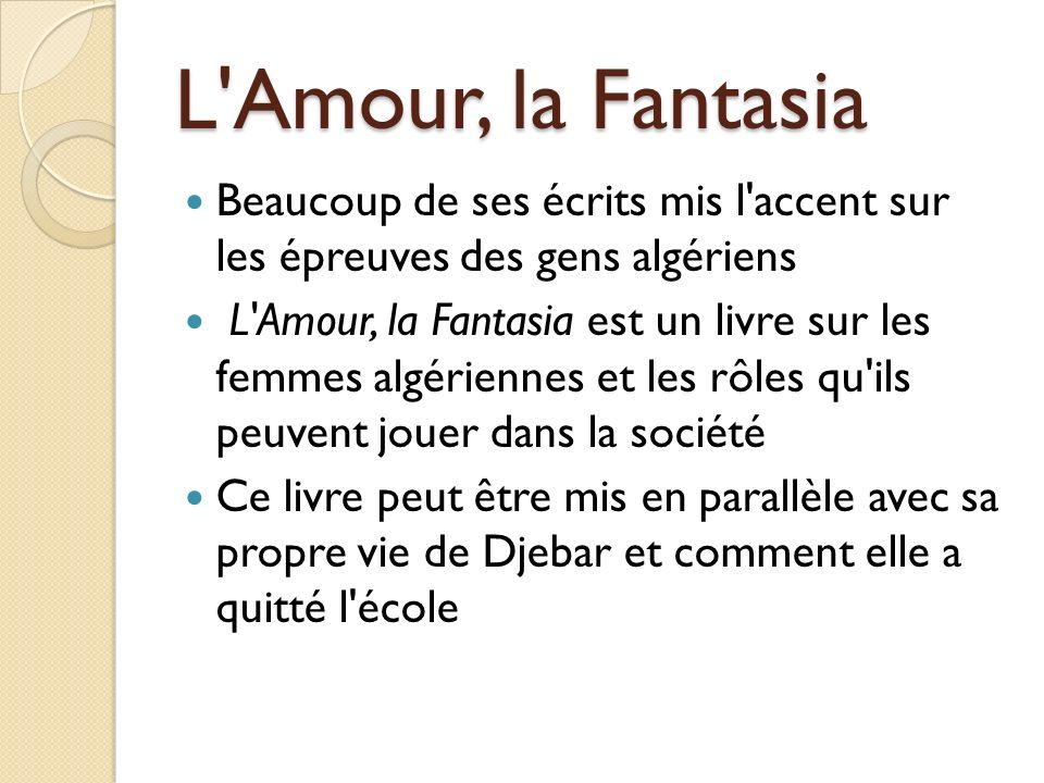 L'Amour, la Fantasia Beaucoup de ses écrits mis l'accent sur les épreuves des gens algériens L'Amour, la Fantasia est un livre sur les femmes algérien