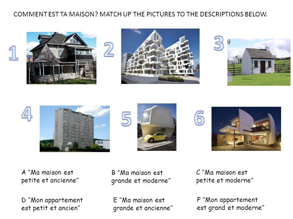 COMMENT EST TA MAISON? MATCH UP THE PICTURES TO THE DESCRIPTIONS BELOW. A Ma maison est petite et ancienne B Ma maison est grande et moderne C Ma mais