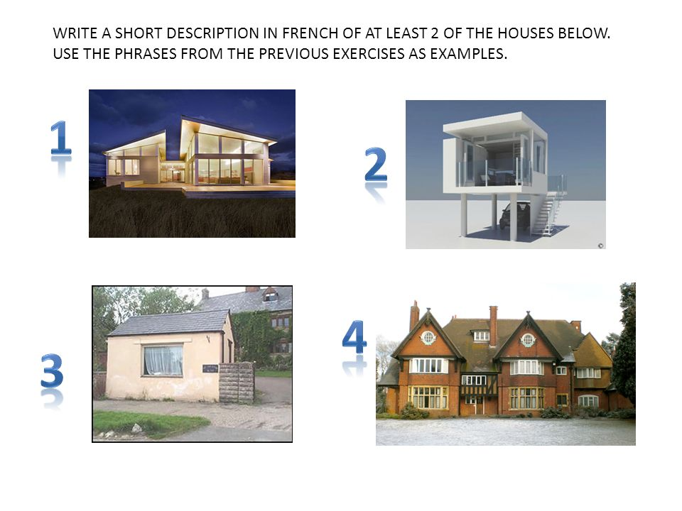WRITE A SHORT DESCRIPTION IN FRENCH OF AT LEAST 2 OF THE HOUSES BELOW. USE THE PHRASES FROM THE PREVIOUS EXERCISES AS EXAMPLES.