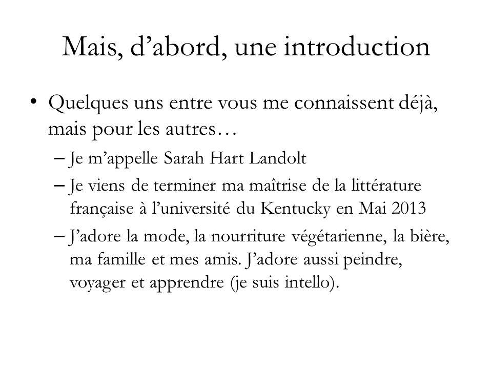Mais, dabord, une introduction Quelques uns entre vous me connaissent déjà, mais pour les autres… – Je mappelle Sarah Hart Landolt – Je viens de terminer ma maîtrise de la littérature française à luniversité du Kentucky en Mai 2013 – Jadore la mode, la nourriture végétarienne, la bière, ma famille et mes amis.