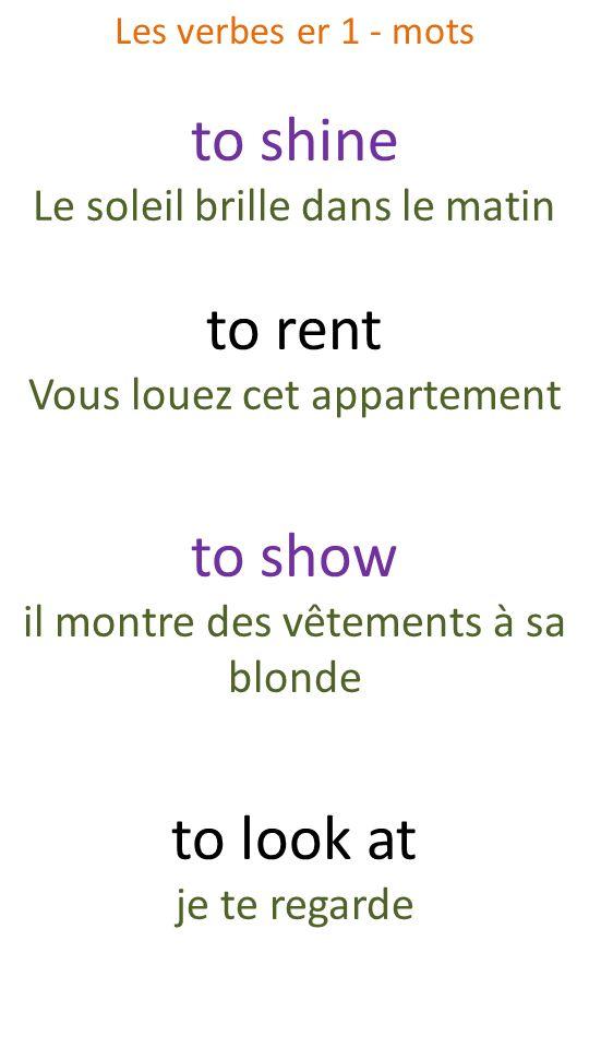 to shine Le soleil brille dans le matin to rent Vous louez cet appartement to show il montre des vêtements à sa blonde to look at je te regarde Les ve