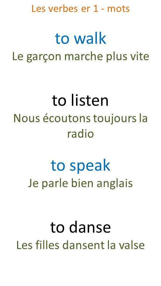 to walk Le garçon marche plus vite to listen Nous écoutons toujours la radio to speak Je parle bien anglais to danse Les filles dansent la valse Les v