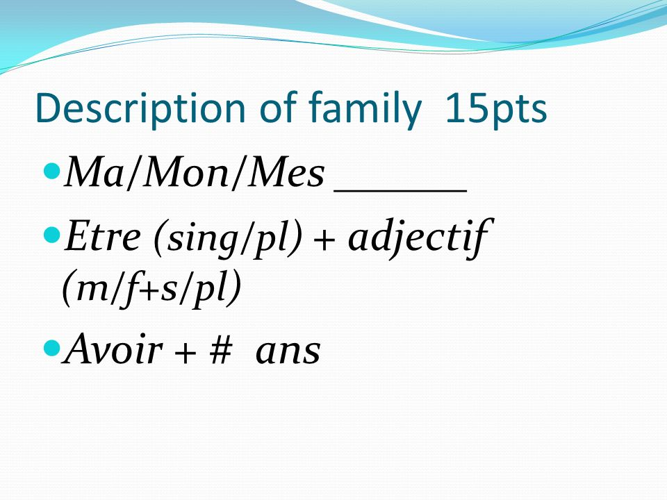 Description of family 15pts Ma/Mon/Mes ______ Etre (sing/pl) + adjectif (m/f+s/pl) Avoir + # ans