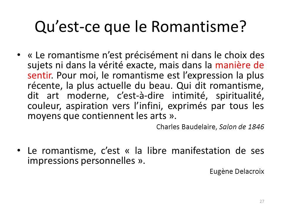 Quest-ce que le Romantisme? « Le romantisme nest précisément ni dans le choix des sujets ni dans la vérité exacte, mais dans la manière de sentir. Pou