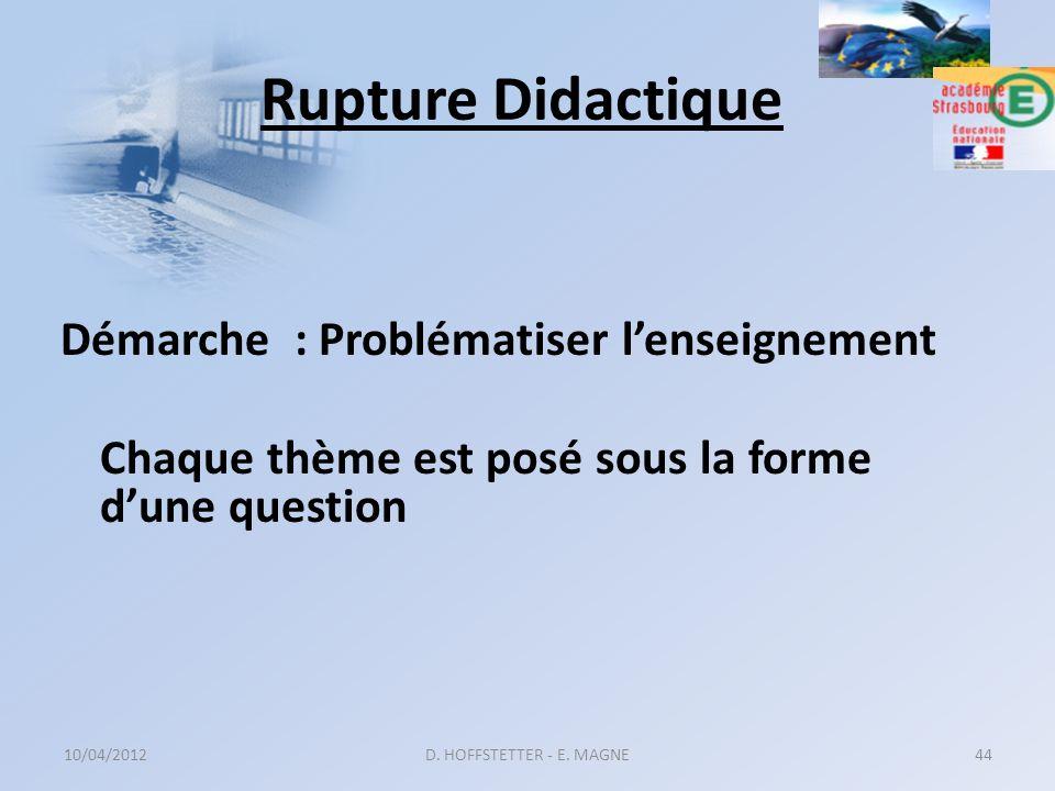 Rupture Didactique Démarche : Problématiser lenseignement Chaque thème est posé sous la forme dune question 10/04/2012D. HOFFSTETTER - E. MAGNE44