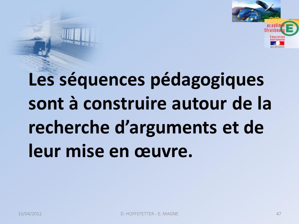 Les séquences pédagogiques sont à construire autour de la recherche darguments et de leur mise en œuvre. 10/04/2012D. HOFFSTETTER - E. MAGNE47