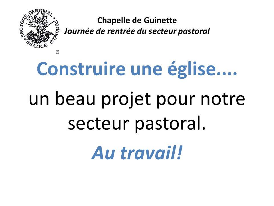 Chapelle de Guinette Journée de rentrée du secteur pastoral Construire une église....