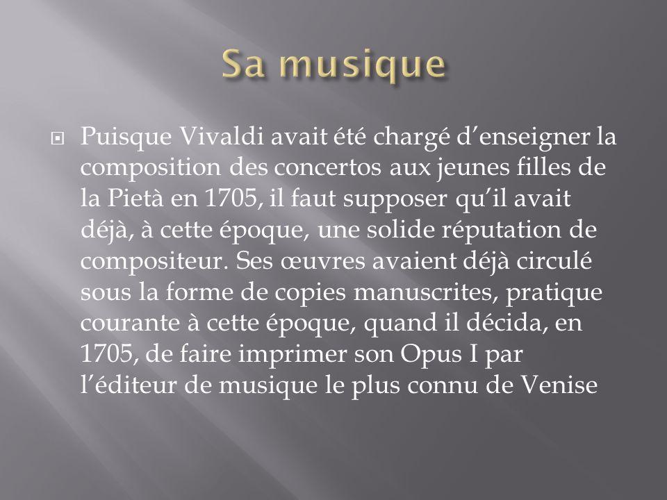 Puisque Vivaldi avait été chargé denseigner la composition des concertos aux jeunes filles de la Pietà en 1705, il faut supposer quil avait déjà, à cette époque, une solide réputation de compositeur.