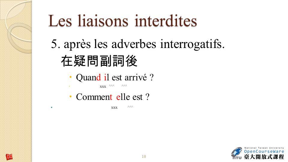 Les liaisons interdites 5. après les adverbes interrogatifs. Quand il est arrivé ? xxx ^^^ ^^^ Comment elle est ? xxx ^^^ 10