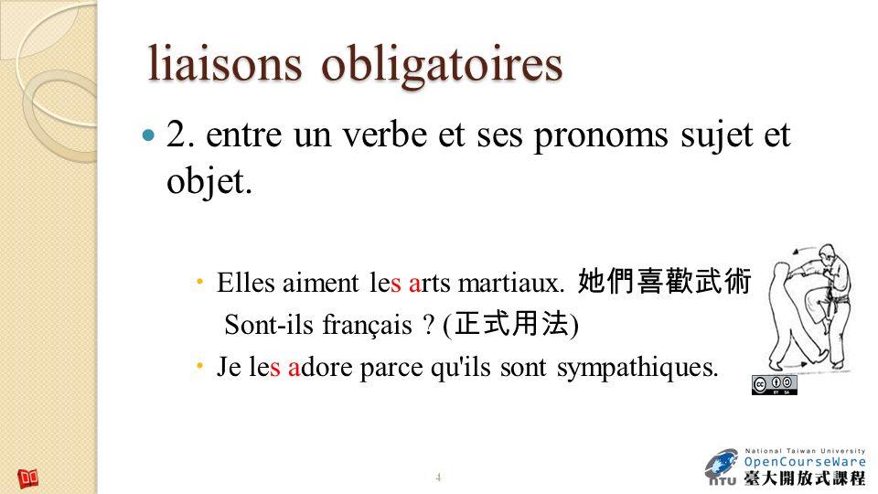 liaisons obligatoires 2. entre un verbe et ses pronoms sujet et objet. Elles aiment les arts martiaux. Sont-ils français ? ( ) Je les adore parce qu'i