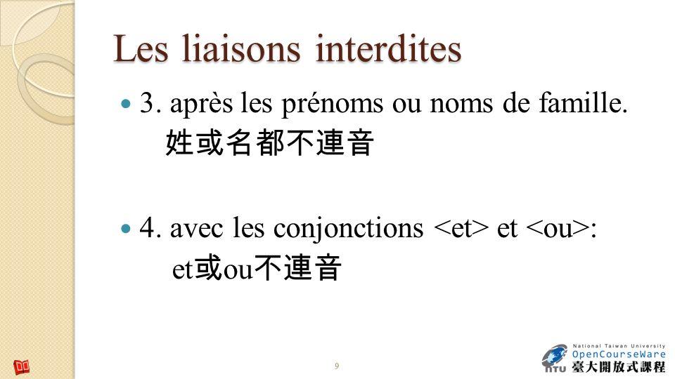 Les liaisons interdites 3. après les prénoms ou noms de famille. 4. avec les conjonctions et : et ou 9