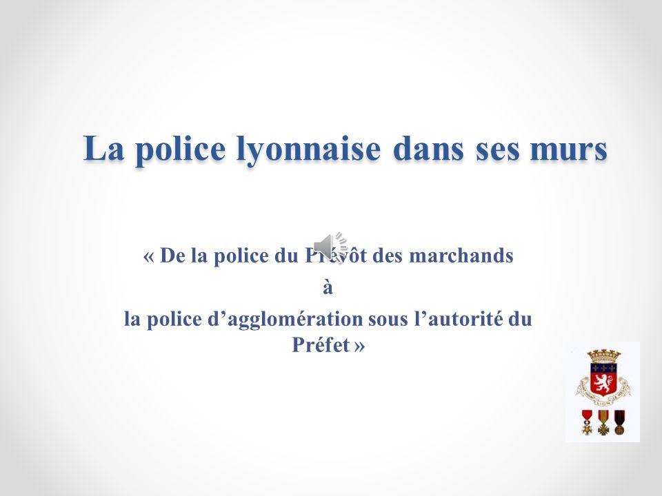 La police lyonnaise dans ses murs La police lyonnaise dans ses murs « De la police du Prévôt des marchands à la police dagglomération sous lautorité d