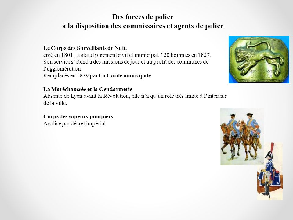 Des forces de police à la disposition des commissaires et agents de police Le Corps des Surveillants de Nuit. créé en 1801, à statut purement civil et