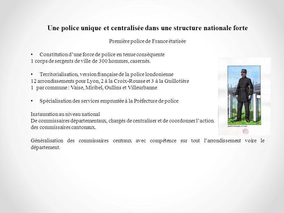 Une police unique et centralisée dans une structure nationale forte Première police de France étatisée Constitution dune force de police en tenue cons