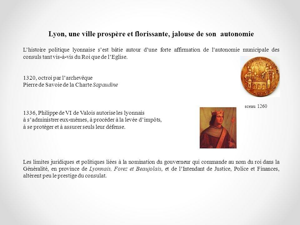 Lyon, une ville prospère et florissante, jalouse de son autonomie Lhistoire politique lyonnaise sest bâtie autour dune forte affirmation de lautonomie