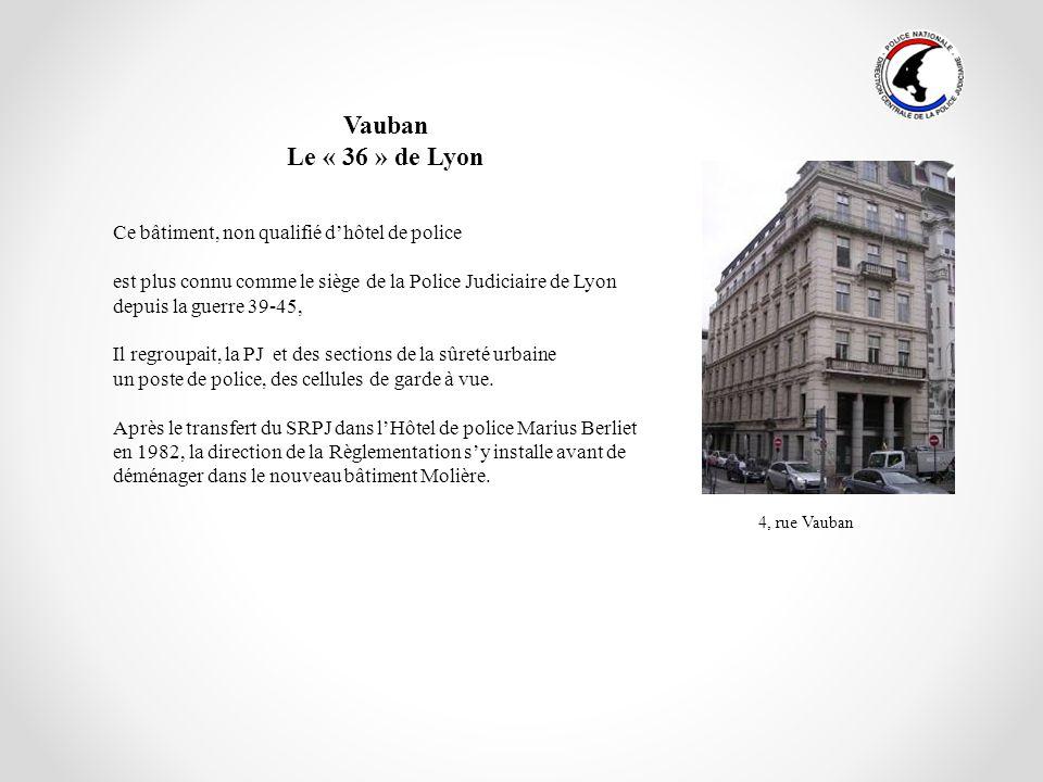 Vauban Le « 36 » de Lyon Ce bâtiment, non qualifié dhôtel de police est plus connu comme le siège de la Police Judiciaire de Lyon depuis la guerre 39-
