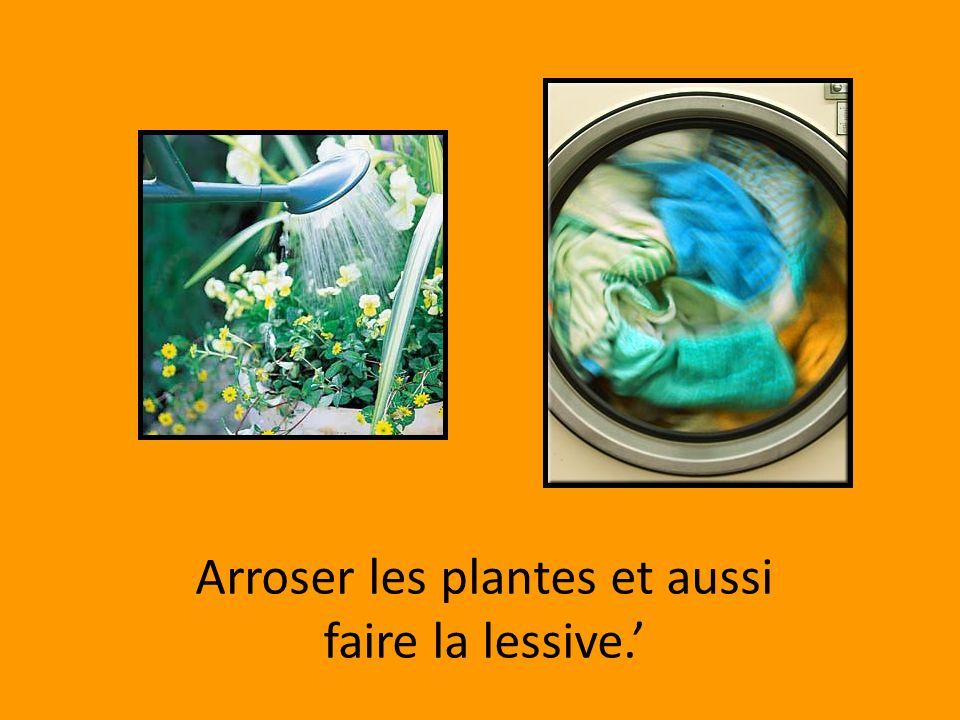 Arroser les plantes et aussi faire la lessive.