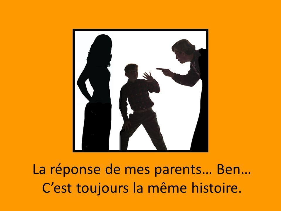 La réponse de mes parents… Ben… Cest toujours la même histoire.