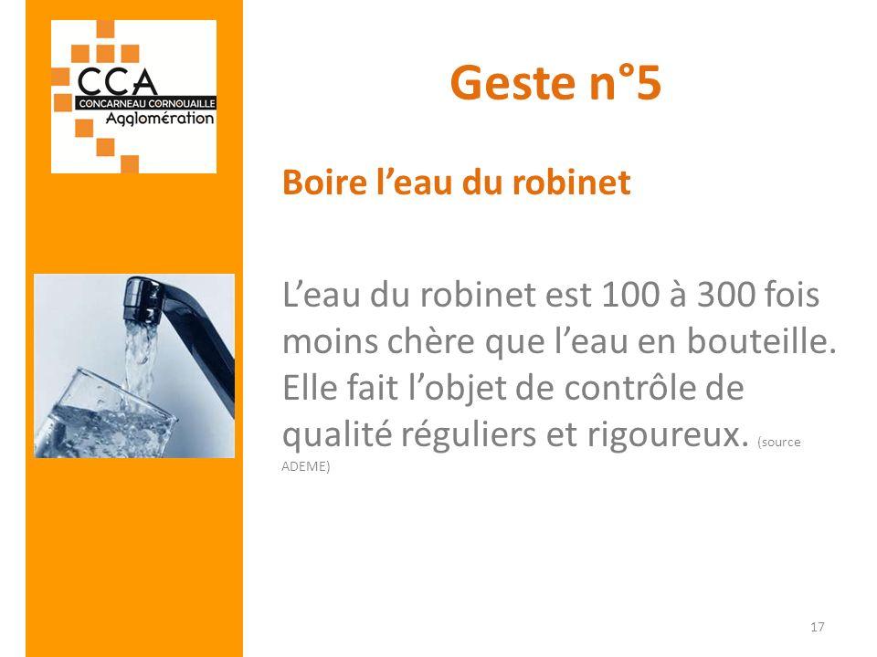 Geste n°5 Boire leau du robinet Leau du robinet est 100 à 300 fois moins chère que leau en bouteille. Elle fait lobjet de contrôle de qualité régulier