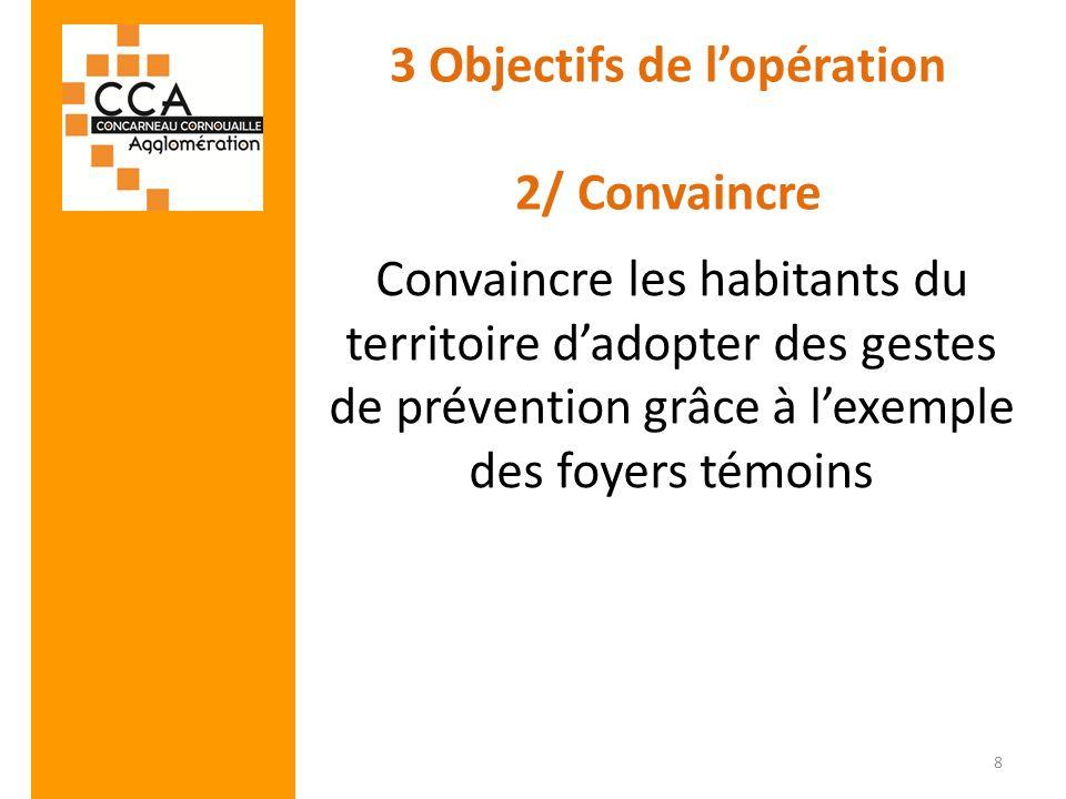 3 Objectifs de lopération 2/ Convaincre Convaincre les habitants du territoire dadopter des gestes de prévention grâce à lexemple des foyers témoins 8
