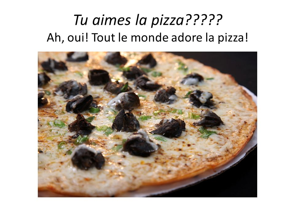 Tu aimes la pizza????? Ah, oui! Tout le monde adore la pizza!