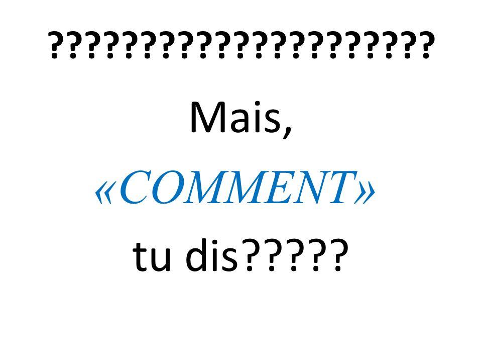 ????????????????????? Mais, «COMMENT» tu dis?????