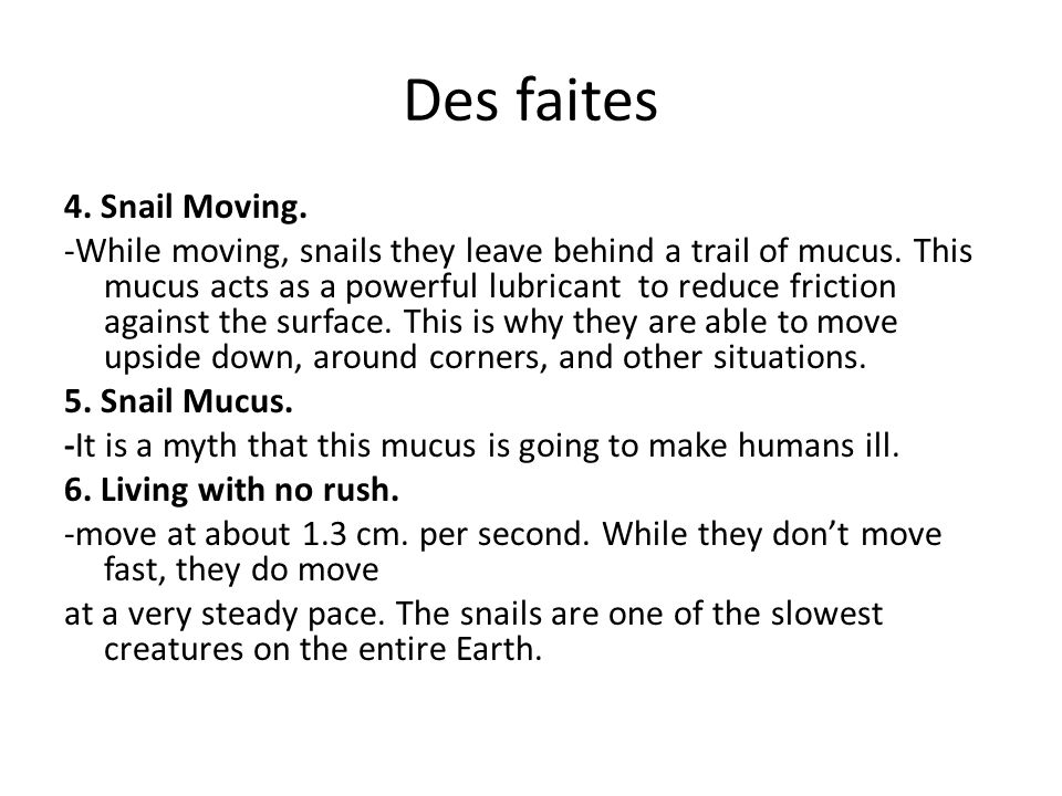 Des faites 4. Snail Moving. -While moving, snails they leave behind a trail of mucus. This mucus acts as a powerful lubricant to reduce friction again