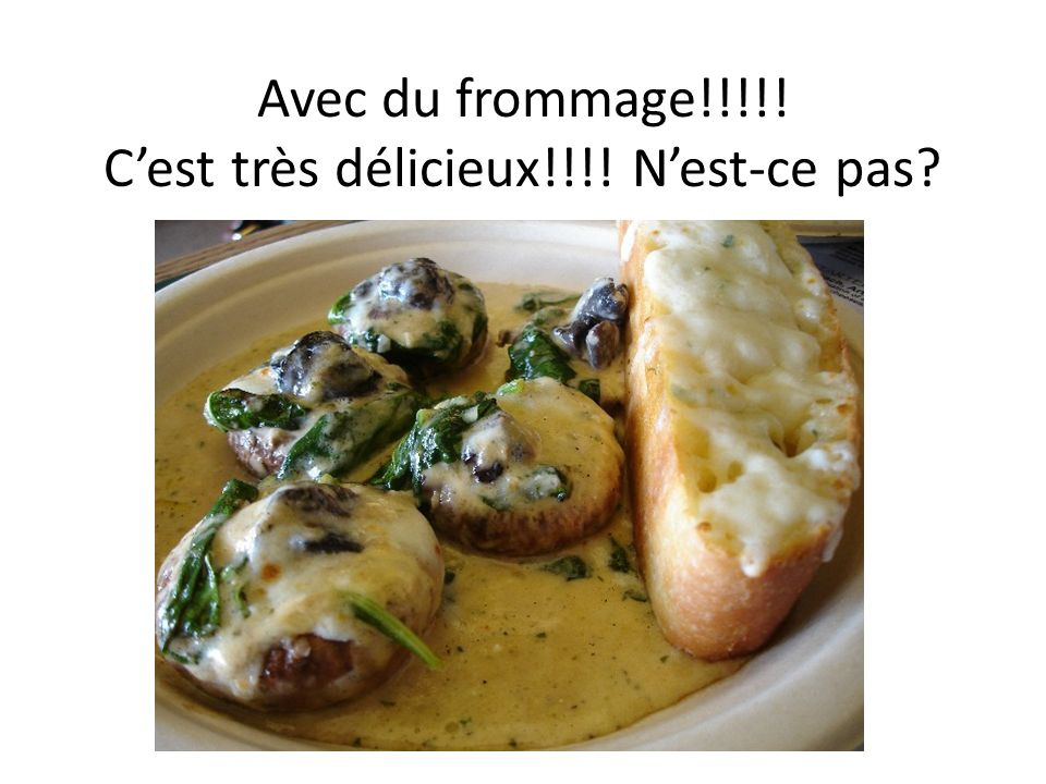 Avec du frommage!!!!! Cest très délicieux!!!! Nest-ce pas?