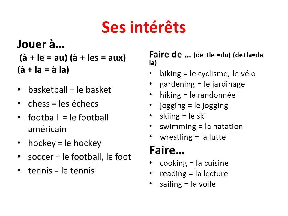 Ses intérêts Jouer à… (à + le = au) (à + les = aux) (à + la = à la) basketball = le basket chess = les échecs football = le football américain hockey = le hockey soccer = le football, le foot tennis = le tennis Faire de … (de +le =du) (de+la=de la) biking = le cyclisme, le vélo gardening = le jardinage hiking = la randonnée jogging = le jogging skiing = le ski swimming = la natation wrestling = la lutte Faire… cooking = la cuisine reading = la lecture sailing = la voile