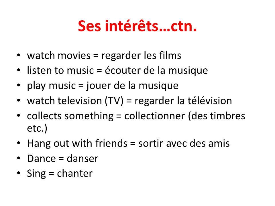 Ses intérêts…ctn. watch movies = regarder les films listen to music = écouter de la musique play music = jouer de la musique watch television (TV) = r