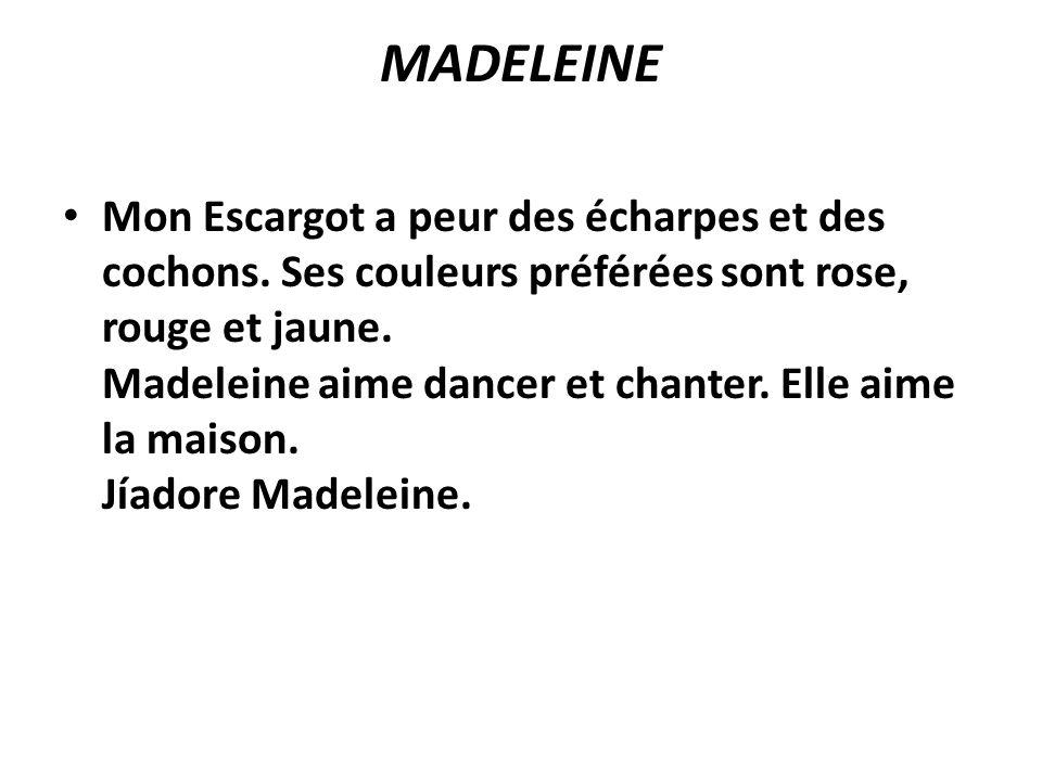 MADELEINE Mon Escargot a peur des écharpes et des cochons. Ses couleurs préférées sont rose, rouge et jaune. Madeleine aime dancer et chanter. Elle ai