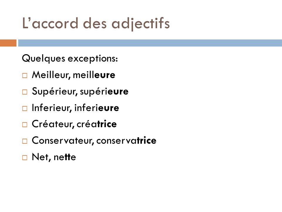 Laccord des adjectifs Quelques exceptions: Meilleur, meilleure Supérieur, supérieure Inferieur, inferieure Créateur, créatrice Conservateur, conservat