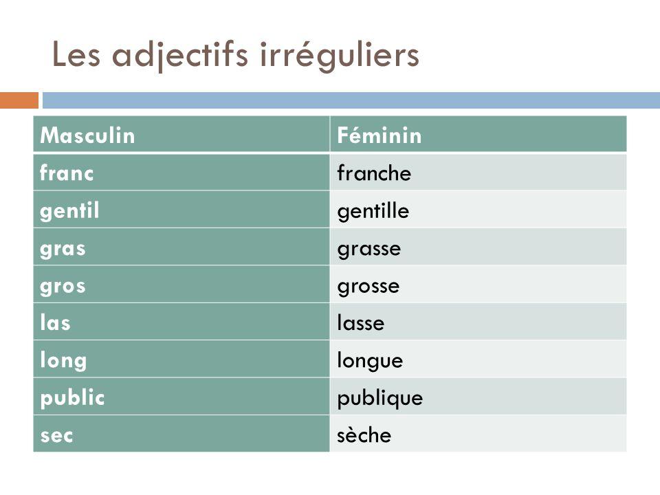 Les adjectifs irréguliers MasculinFéminin francfranche gentilgentille grasgrasse grosgrosse laslasse longlongue publicpublique secsèche