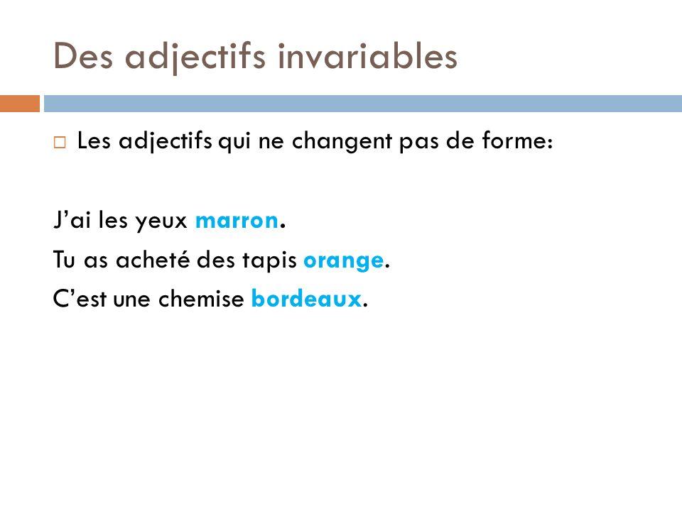 Des adjectifs invariables Les adjectifs qui ne changent pas de forme: Jai les yeux marron. Tu as acheté des tapis orange. Cest une chemise bordeaux.