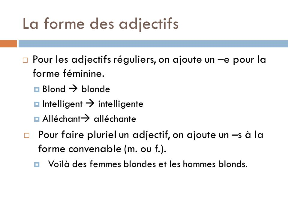 La forme des adjectifs Pour les adjectifs réguliers, on ajoute un –e pour la forme féminine. Blond blonde Intelligent intelligente Alléchant alléchant