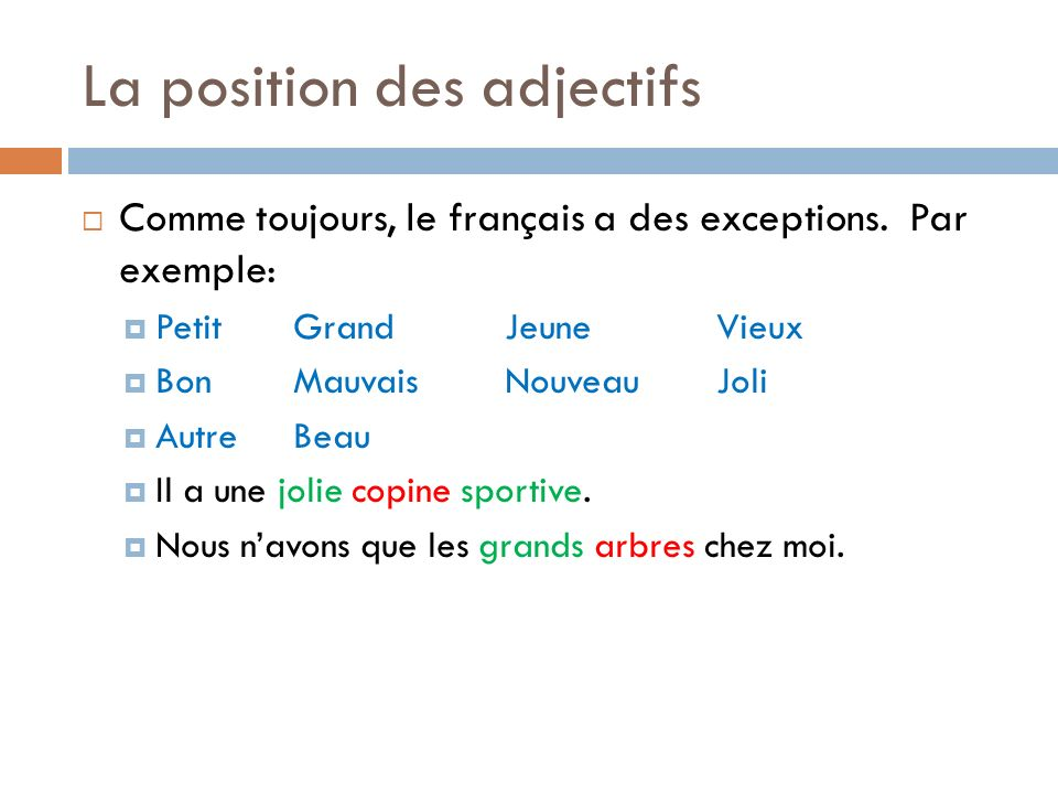 La position des adjectifs Comme toujours, le français a des exceptions. Par exemple: PetitGrandJeuneVieux BonMauvaisNouveauJoli AutreBeau Il a une jol