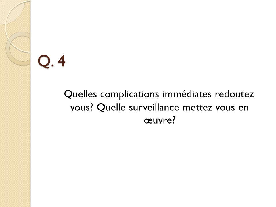 Q. 4 Quelles complications immédiates redoutez vous? Quelle surveillance mettez vous en œuvre?