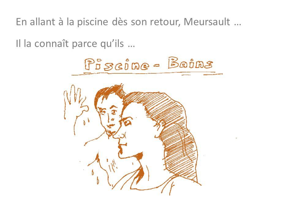 En allant à la piscine dès son retour, Meursault … Il la connaît parce quils …