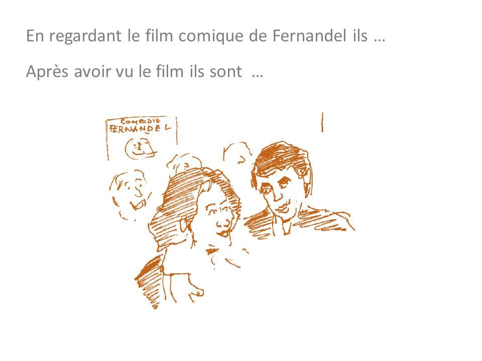 En regardant le film comique de Fernandel ils … Après avoir vu le film ils sont …