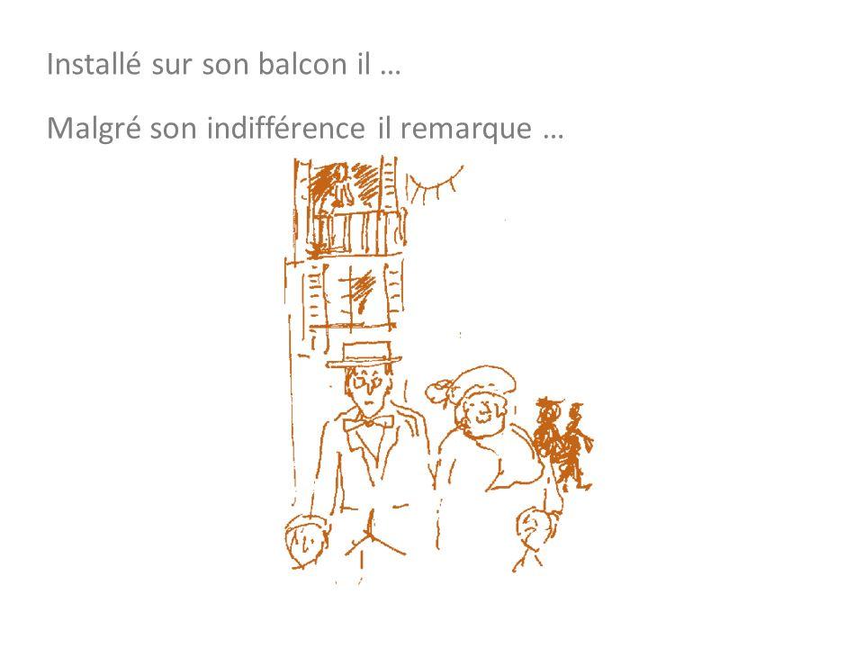 Installé sur son balcon il … Malgré son indifférence il remarque …