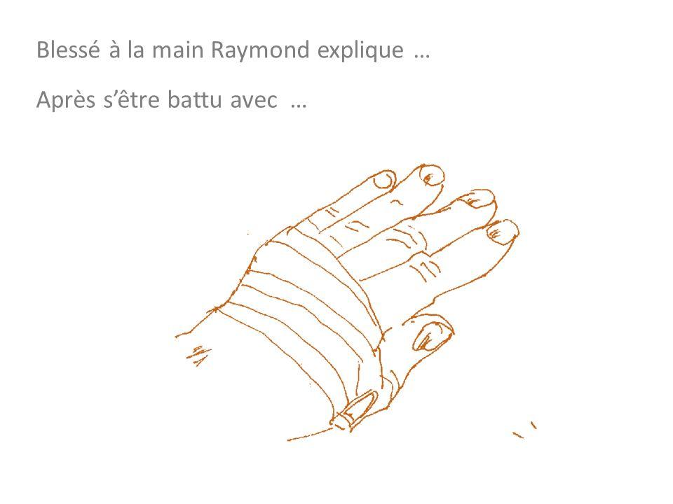 Blessé à la main Raymond explique … Après sêtre battu avec …