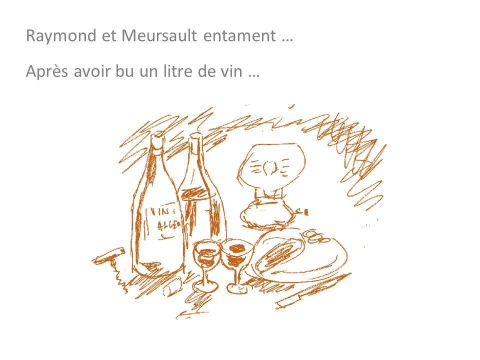 Raymond et Meursault entament … Après avoir bu un litre de vin …