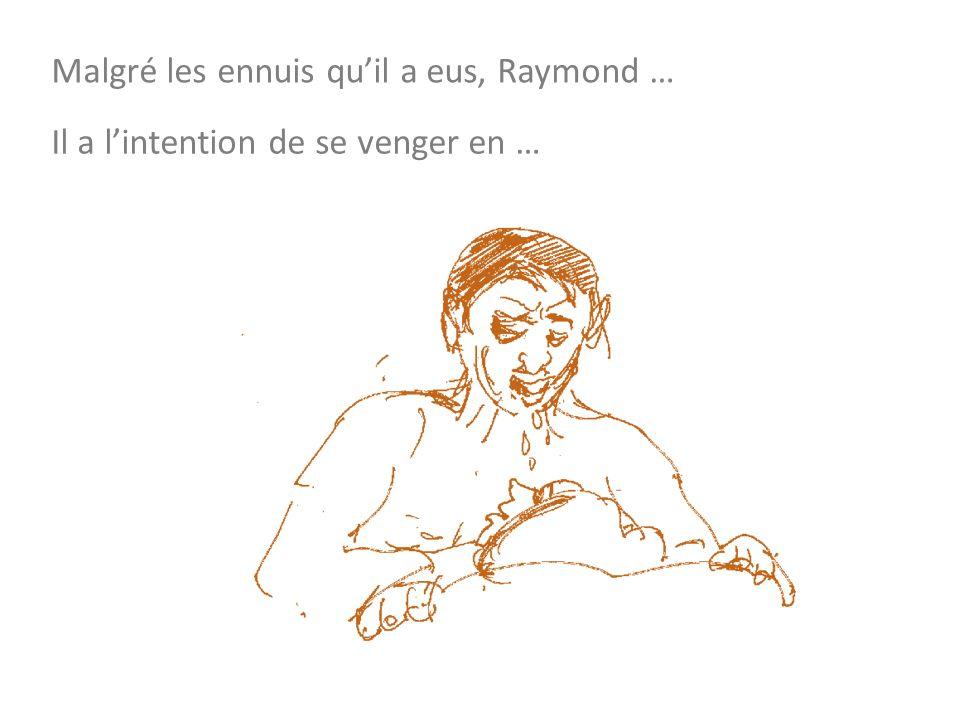 Malgré les ennuis quil a eus, Raymond … Il a lintention de se venger en …