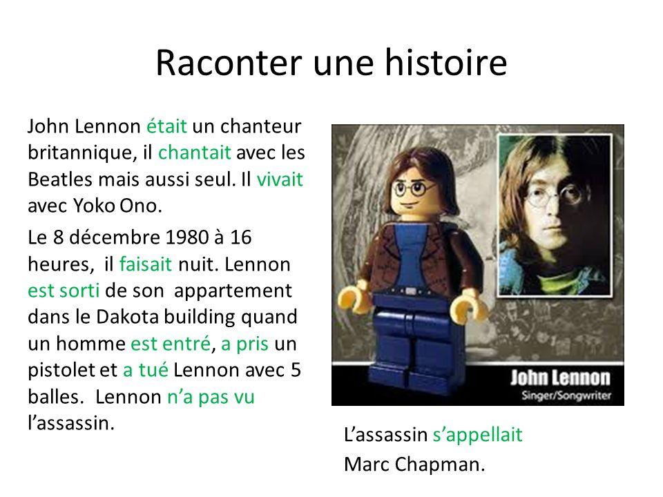Raconter une histoire John Lennon était un chanteur britannique, il chantait avec les Beatles mais aussi seul. Il vivait avec Yoko Ono. Le 8 décembre